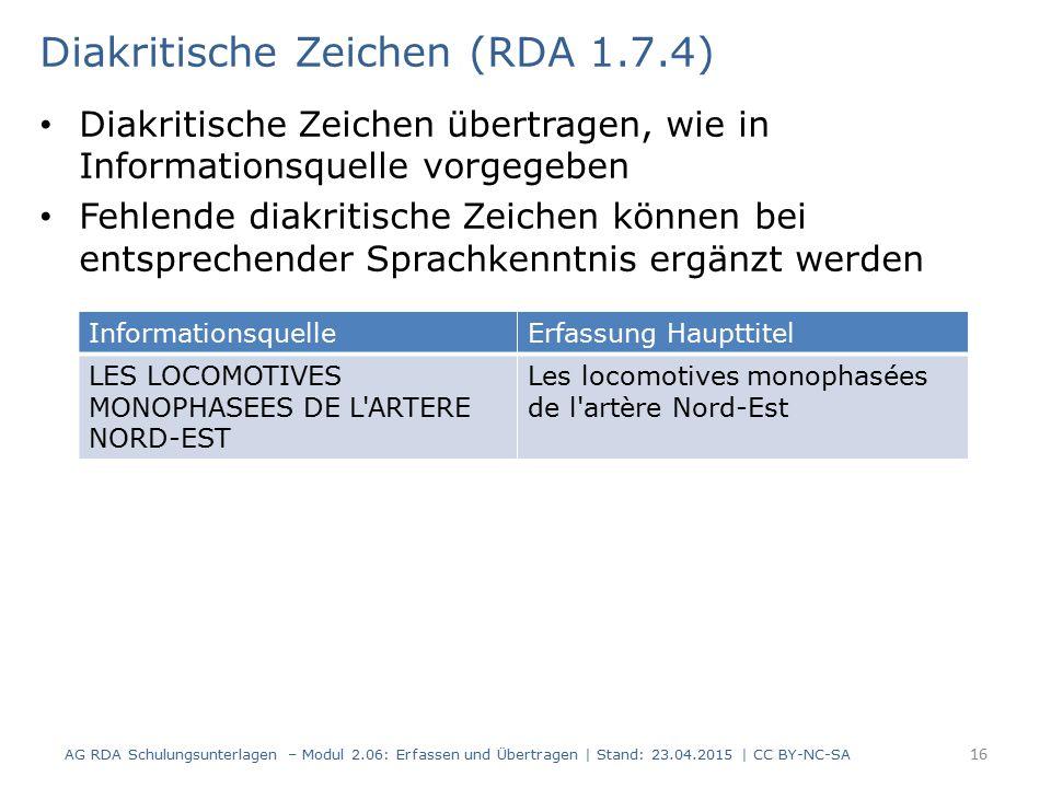 Diakritische Zeichen übertragen, wie in Informationsquelle vorgegeben Fehlende diakritische Zeichen können bei entsprechender Sprachkenntnis ergänzt werden 16 Diakritische Zeichen (RDA 1.7.4) AG RDA Schulungsunterlagen – Modul 2.06: Erfassen und Übertragen | Stand: 23.04.2015 | CC BY-NC-SA InformationsquelleErfassung Haupttitel LES LOCOMOTIVES MONOPHASEES DE L ARTERE NORD-EST Les locomotives monophasées de l artère Nord-Est