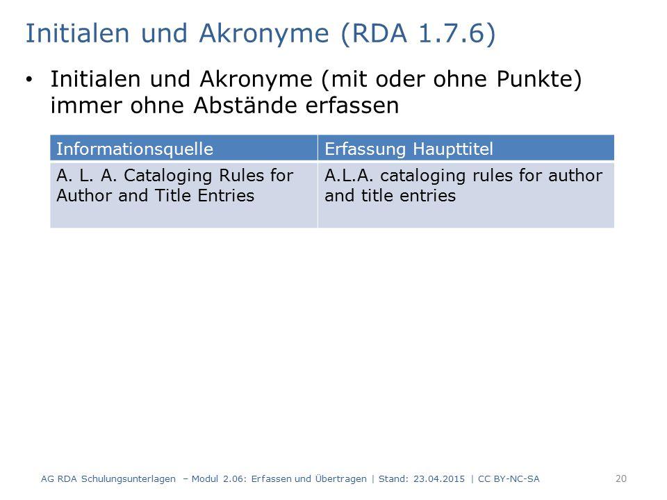 Initialen und Akronyme (mit oder ohne Punkte) immer ohne Abstände erfassen 20 Initialen und Akronyme (RDA 1.7.6) AG RDA Schulungsunterlagen – Modul 2.06: Erfassen und Übertragen | Stand: 23.04.2015 | CC BY-NC-SA InformationsquelleErfassung Haupttitel A.