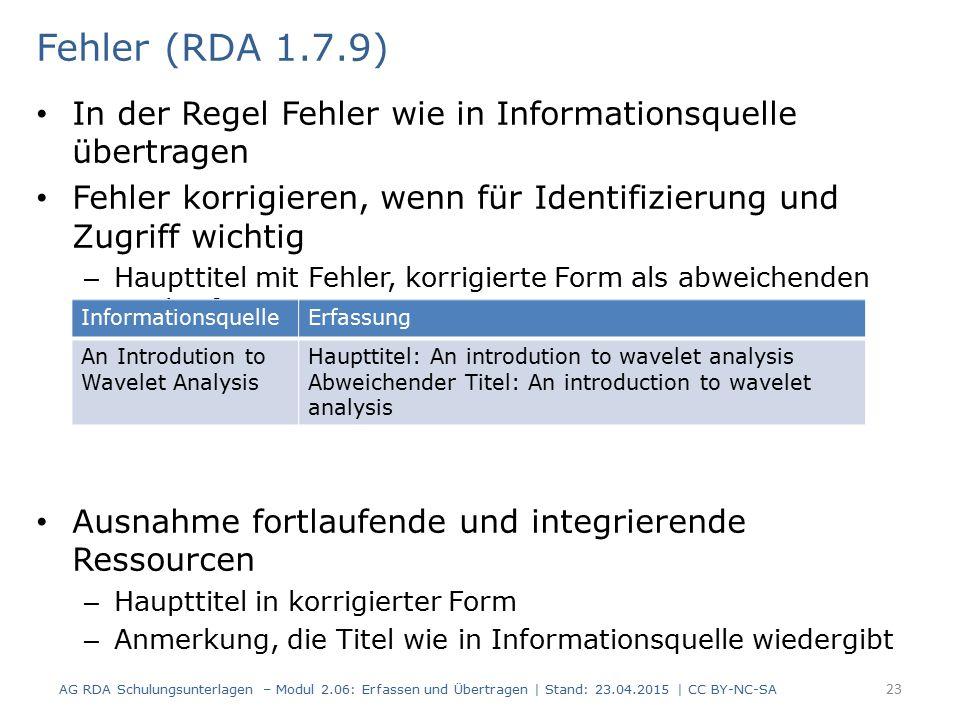 In der Regel Fehler wie in Informationsquelle übertragen Fehler korrigieren, wenn für Identifizierung und Zugriff wichtig – Haupttitel mit Fehler, korrigierte Form als abweichenden Titel erfassen Ausnahme fortlaufende und integrierende Ressourcen – Haupttitel in korrigierter Form – Anmerkung, die Titel wie in Informationsquelle wiedergibt 23 Fehler (RDA 1.7.9) AG RDA Schulungsunterlagen – Modul 2.06: Erfassen und Übertragen | Stand: 23.04.2015 | CC BY-NC-SA InformationsquelleErfassung An Introdution to Wavelet Analysis Haupttitel: An introdution to wavelet analysis Abweichender Titel: An introduction to wavelet analysis
