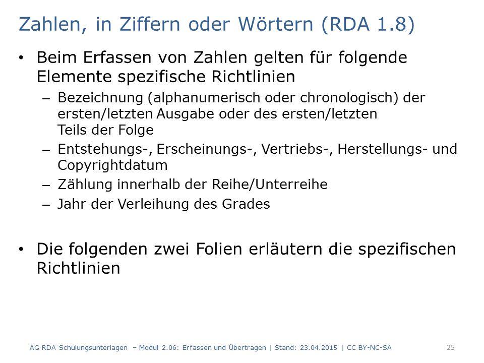 Zahlen, in Ziffern oder Wörtern (RDA 1.8) Beim Erfassen von Zahlen gelten für folgende Elemente spezifische Richtlinien – Bezeichnung (alphanumerisch oder chronologisch) der ersten/letzten Ausgabe oder des ersten/letzten Teils der Folge – Entstehungs-, Erscheinungs-, Vertriebs-, Herstellungs- und Copyrightdatum – Zählung innerhalb der Reihe/Unterreihe – Jahr der Verleihung des Grades Die folgenden zwei Folien erläutern die spezifischen Richtlinien AG RDA Schulungsunterlagen – Modul 2.06: Erfassen und Übertragen | Stand: 23.04.2015 | CC BY-NC-SA 25