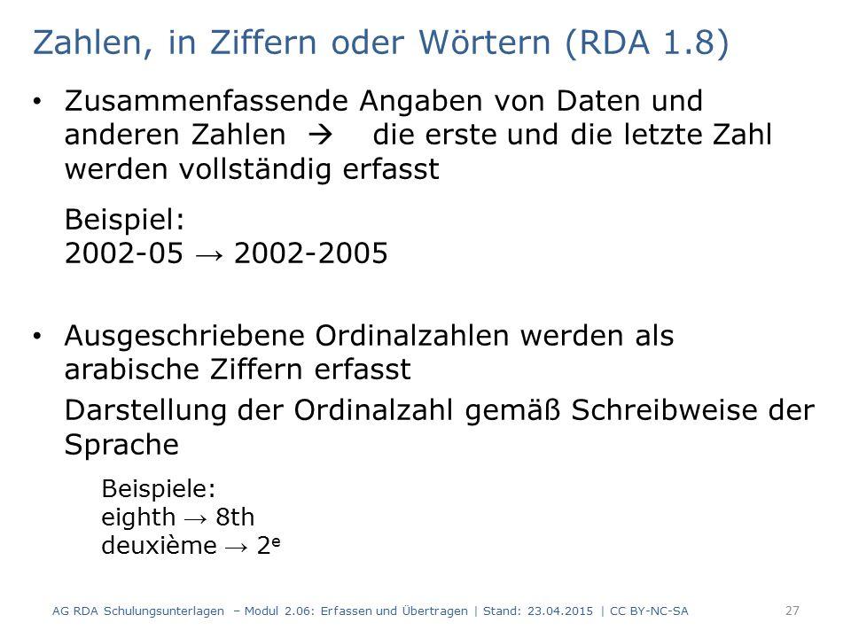Zahlen, in Ziffern oder Wörtern (RDA 1.8) Zusammenfassende Angaben von Daten und anderen Zahlen  die erste und die letzte Zahl werden vollständig erfasst Beispiel: 2002-05 → 2002-2005 Ausgeschriebene Ordinalzahlen werden als arabische Ziffern erfasst Darstellung der Ordinalzahl gemäß Schreibweise der Sprache Beispiele: eighth → 8th deuxième → 2 e AG RDA Schulungsunterlagen – Modul 2.06: Erfassen und Übertragen | Stand: 23.04.2015 | CC BY-NC-SA 27