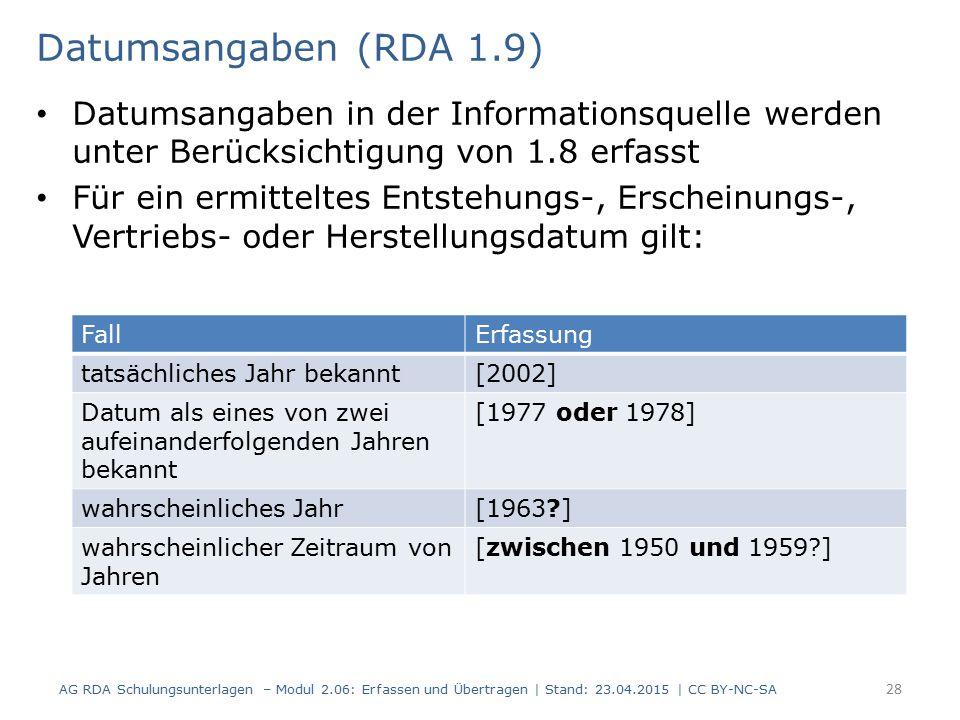 Datumsangaben (RDA 1.9) Datumsangaben in der Informationsquelle werden unter Berücksichtigung von 1.8 erfasst Für ein ermitteltes Entstehungs-, Erscheinungs-, Vertriebs- oder Herstellungsdatum gilt: AG RDA Schulungsunterlagen – Modul 2.06: Erfassen und Übertragen | Stand: 23.04.2015 | CC BY-NC-SA 28 FallErfassung tatsächliches Jahr bekannt[2002] Datum als eines von zwei aufeinanderfolgenden Jahren bekannt [1977 oder 1978] wahrscheinliches Jahr[1963?] wahrscheinlicher Zeitraum von Jahren [zwischen 1950 und 1959?]
