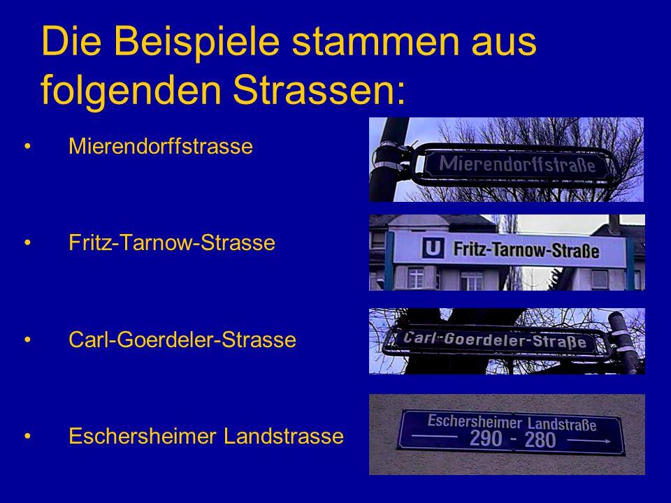 Die Beispiele stammen aus folgenden Strassen: Mierendorffstrasse Fritz-Tarnow-Strasse Carl-Goerdeler-Strasse Eschersheimer Landstrasse