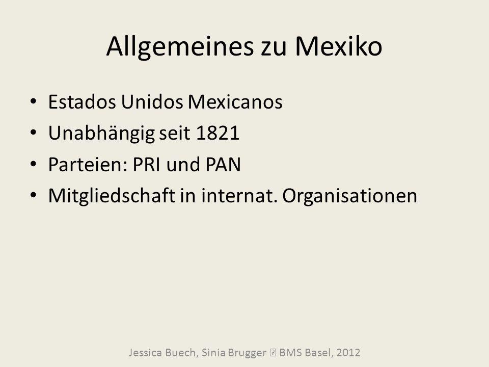 Allgemeines zu Mexiko Estados Unidos Mexicanos Unabhängig seit 1821 Parteien: PRI und PAN Mitgliedschaft in internat. Organisationen Jessica Buech, Si