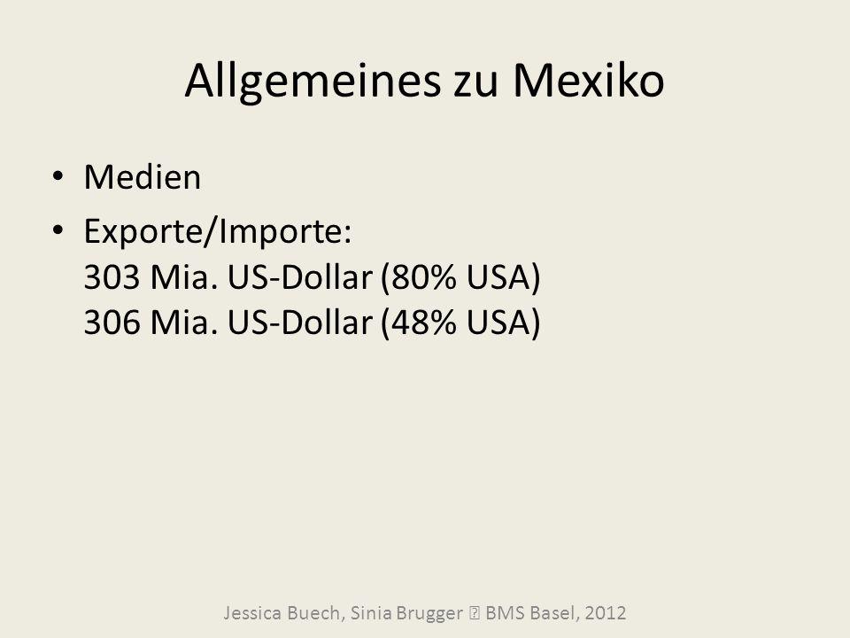Allgemeines zu Mexiko Medien Exporte/Importe: 303 Mia. US-Dollar (80% USA) 306 Mia. US-Dollar (48% USA) Jessica Buech, Sinia Brugger  BMS Basel, 2012