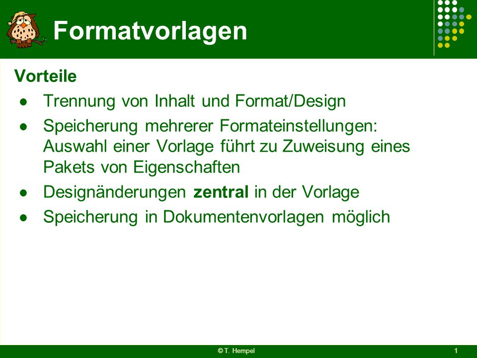 Formatvorlagen Vorteile Trennung von Inhalt und Format/Design Speicherung mehrerer Formateinstellungen: Auswahl einer Vorlage führt zu Zuweisung eines