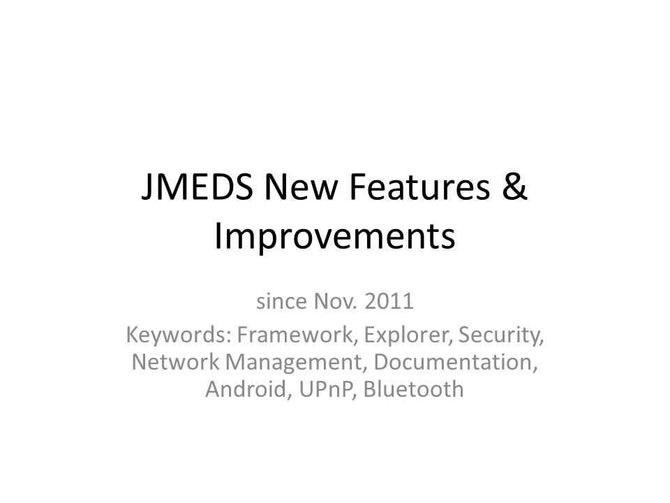 JMEDS New Features & Improvements since Nov. 2011 Keywords: Framework, Explorer, Security, Network Management, Documentation, Android, UPnP, Bluetooth
