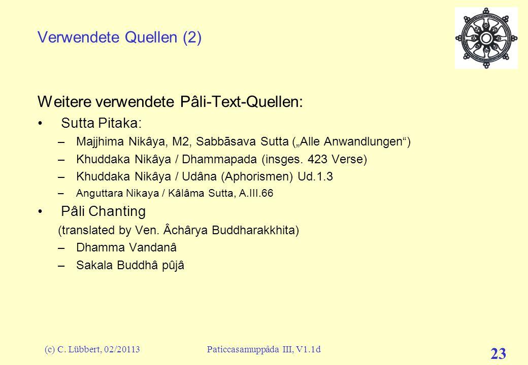 (c) C. Lübbert, 02/20113Paticcasamuppâda III, V1.1d 23 Verwendete Quellen (2) Weitere verwendete Pâli-Text-Quellen: Sutta Pitaka: –Majjhima Nikâya, M2