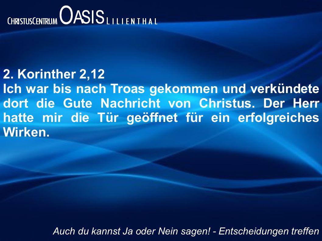 2. Korinther 2,12 Ich war bis nach Troas gekommen und verkündete dort die Gute Nachricht von Christus. Der Herr hatte mir die Tür geöffnet für ein erf