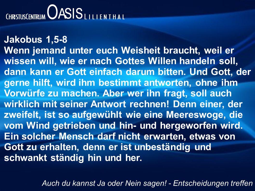Jakobus 1,5-8 Wenn jemand unter euch Weisheit braucht, weil er wissen will, wie er nach Gottes Willen handeln soll, dann kann er Gott einfach darum bi