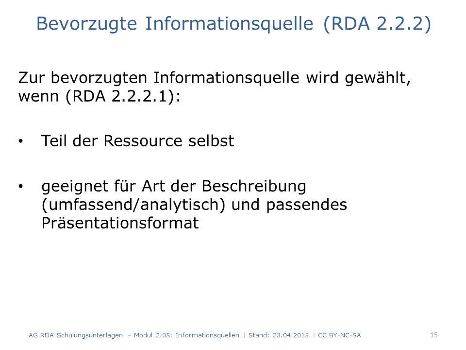 Zur bevorzugten Informationsquelle wird gewählt, wenn (RDA 2.2.2.1): Teil der Ressource selbst geeignet für Art der Beschreibung (umfassend/analytisch) und passendes Präsentationsformat 15 Bevorzugte Informationsquelle (RDA 2.2.2) AG RDA Schulungsunterlagen – Modul 2.05: Informationsquellen | Stand: 23.04.2015 | CC BY-NC-SA