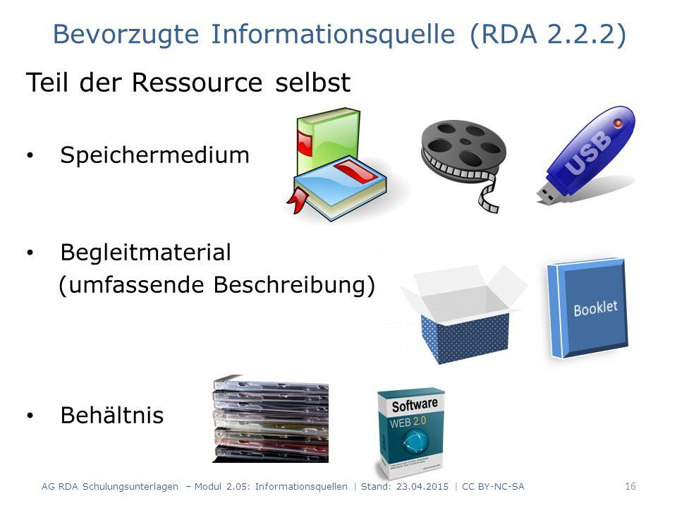 Teil der Ressource selbst Speichermedium Begleitmaterial (umfassende Beschreibung) Behältnis 16 Bevorzugte Informationsquelle (RDA 2.2.2) AG RDA Schulungsunterlagen – Modul 2.05: Informationsquellen | Stand: 23.04.2015 | CC BY-NC-SA