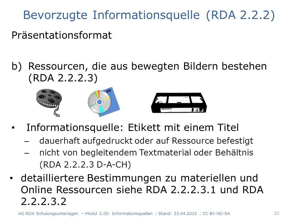 Präsentationsformat b)Ressourcen, die aus bewegten Bildern bestehen (RDA 2.2.2.3) Informationsquelle: Etikett mit einem Titel – dauerhaft aufgedruckt oder auf Ressource befestigt – nicht von begleitendem Textmaterial oder Behältnis (RDA 2.2.2.3 D-A-CH) detailliertere Bestimmungen zu materiellen und Online Ressourcen siehe RDA 2.2.2.3.1 und RDA 2.2.2.3.2 20 Bevorzugte Informationsquelle (RDA 2.2.2) AG RDA Schulungsunterlagen – Modul 2.05: Informationsquellen | Stand: 23.04.2015 | CC BY-NC-SA