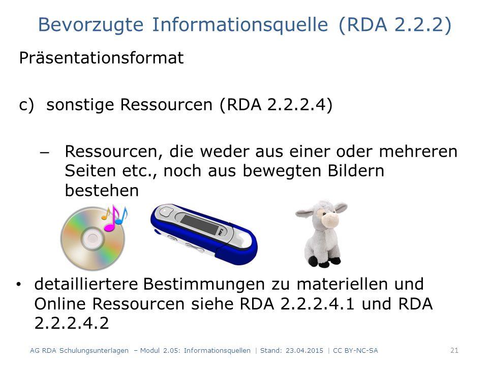 Präsentationsformat c)sonstige Ressourcen (RDA 2.2.2.4) – Ressourcen, die weder aus einer oder mehreren Seiten etc., noch aus bewegten Bildern bestehen detailliertere Bestimmungen zu materiellen und Online Ressourcen siehe RDA 2.2.2.4.1 und RDA 2.2.2.4.2 21 Bevorzugte Informationsquelle (RDA 2.2.2) AG RDA Schulungsunterlagen – Modul 2.05: Informationsquellen | Stand: 23.04.2015 | CC BY-NC-SA