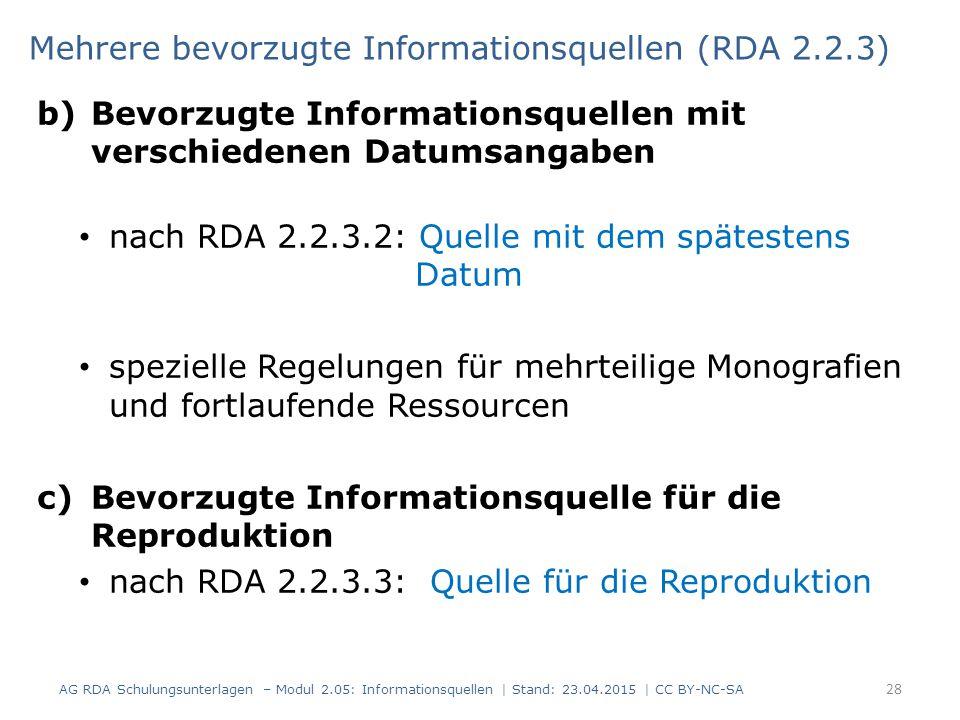 b)Bevorzugte Informationsquellen mit verschiedenen Datumsangaben nach RDA 2.2.3.2: Quelle mit dem spätestens Datum spezielle Regelungen für mehrteilige Monografien und fortlaufende Ressourcen c)Bevorzugte Informationsquelle für die Reproduktion nach RDA 2.2.3.3: Quelle für die Reproduktion 28 Mehrere bevorzugte Informationsquellen (RDA 2.2.3) AG RDA Schulungsunterlagen – Modul 2.05: Informationsquellen | Stand: 23.04.2015 | CC BY-NC-SA