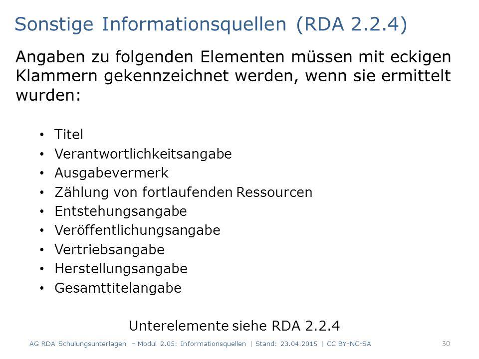 Angaben zu folgenden Elementen müssen mit eckigen Klammern gekennzeichnet werden, wenn sie ermittelt wurden: Titel Verantwortlichkeitsangabe Ausgabevermerk Zählung von fortlaufenden Ressourcen Entstehungsangabe Veröffentlichungsangabe Vertriebsangabe Herstellungsangabe Gesamttitelangabe Unterelemente siehe RDA 2.2.4 30 Sonstige Informationsquellen (RDA 2.2.4) AG RDA Schulungsunterlagen – Modul 2.05: Informationsquellen | Stand: 23.04.2015 | CC BY-NC-SA