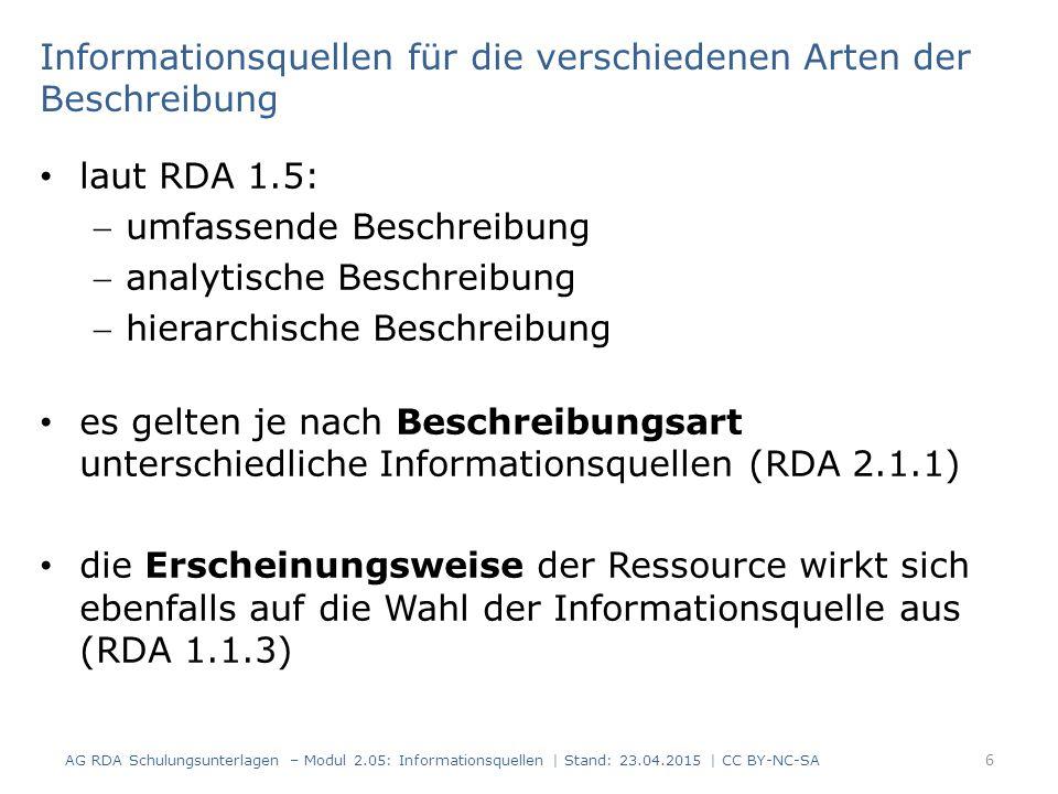 Informationsquellen für die verschiedenen Arten der Beschreibung laut RDA 1.5: umfassende Beschreibung analytische Beschreibung hierarchische Beschreibung es gelten je nach Beschreibungsart unterschiedliche Informationsquellen (RDA 2.1.1) die Erscheinungsweise der Ressource wirkt sich ebenfalls auf die Wahl der Informationsquelle aus (RDA 1.1.3) 6 AG RDA Schulungsunterlagen – Modul 2.05: Informationsquellen | Stand: 23.04.2015 | CC BY-NC-SA