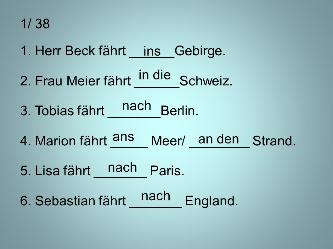 1/ 38 1. Herr Beck fährt ______Gebirge. 2. Frau Meier fährt ______Schweiz. 3. Tobias fährt _______Berlin. 4. Marion fährt _____ Meer/ ________ Strand.