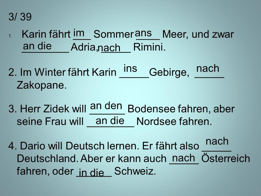3/ 39 1. Karin fährt ___ Sommer ____ Meer, und zwar ________ Adria, _____ Rimini. 2. Im Winter fährt Karin _____Gebirge, _____ Zakopane. 3. Herr Zidek