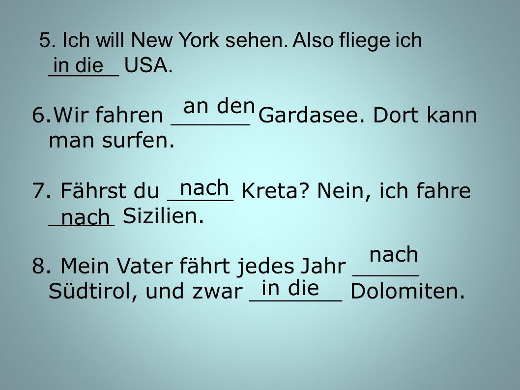 5. Ich will New York sehen. Also fliege ich ______ USA. 6.Wir fahren ______ Gardasee. Dort kann man surfen. 7. Fährst du _____ Kreta? Nein, ich fahre