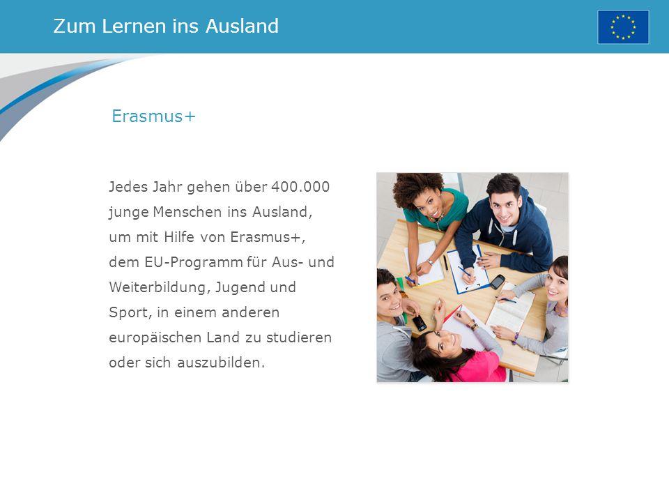 Zum Lernen ins Ausland Erasmus+ Jedes Jahr gehen über 400.000 junge Menschen ins Ausland, um mit Hilfe von Erasmus+, dem EU-Programm für Aus- und Weiterbildung, Jugend und Sport, in einem anderen europäischen Land zu studieren oder sich auszubilden.