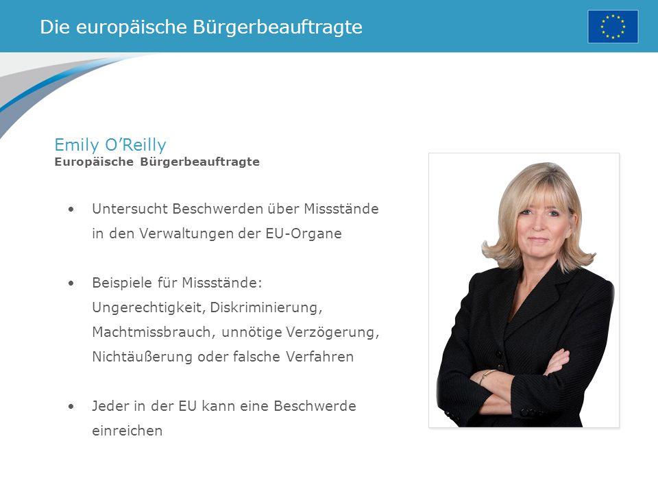 Die europäische Bürgerbeauftragte Emily O'Reilly Europäische Bürgerbeauftragte Untersucht Beschwerden über Missstände in den Verwaltungen der EU-Organe Beispiele für Missstände: Ungerechtigkeit, Diskriminierung, Machtmissbrauch, unnötige Verzögerung, Nichtäußerung oder falsche Verfahren Jeder in der EU kann eine Beschwerde einreichen