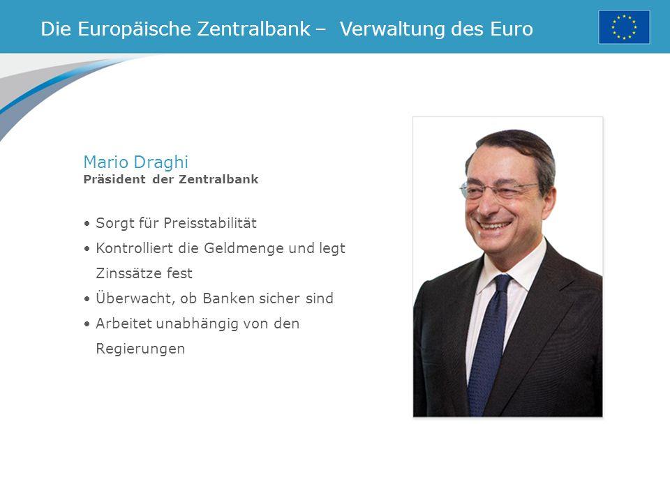 Sorgt für Preisstabilität Kontrolliert die Geldmenge und legt Zinssätze fest Überwacht, ob Banken sicher sind Arbeitet unabhängig von den Regierungen Die Europäische Zentralbank – Verwaltung des Euro Mario Draghi Präsident der Zentralbank