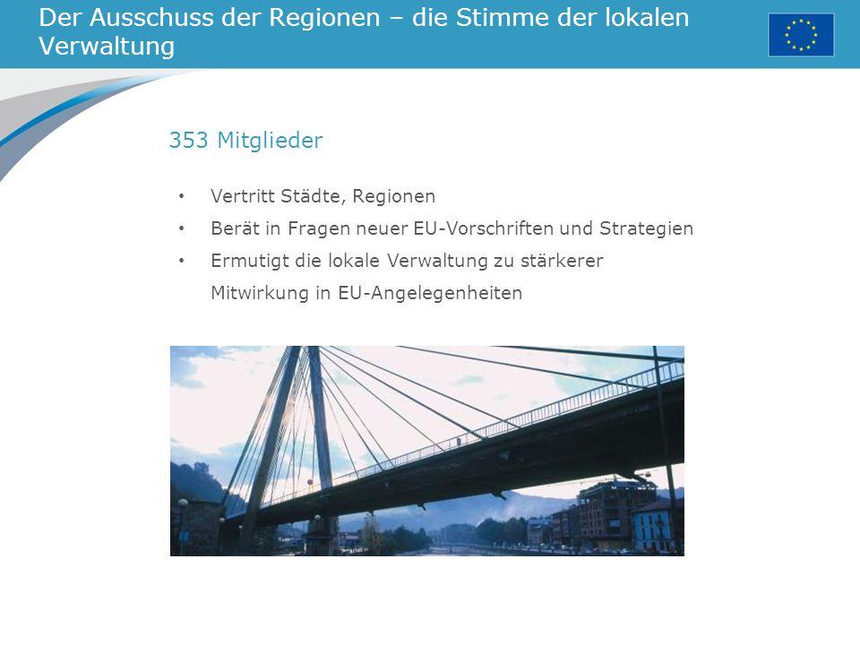 Der Ausschuss der Regionen – die Stimme der lokalen Verwaltung Vertritt Städte, Regionen Berät in Fragen neuer EU-Vorschriften und Strategien Ermutigt die lokale Verwaltung zu stärkerer Mitwirkung in EU-Angelegenheiten 353 Mitglieder