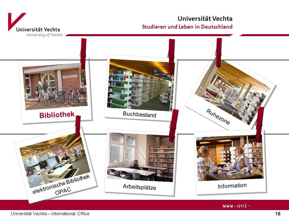 Universität Vechta Studieren und Leben in Deutschland 16 Universität Vechta – International Office www.uni- vechta.de Ruhezone Bibliothek Arbeitsplätze elektronische Bibliothek OPAC Buchbestand Information