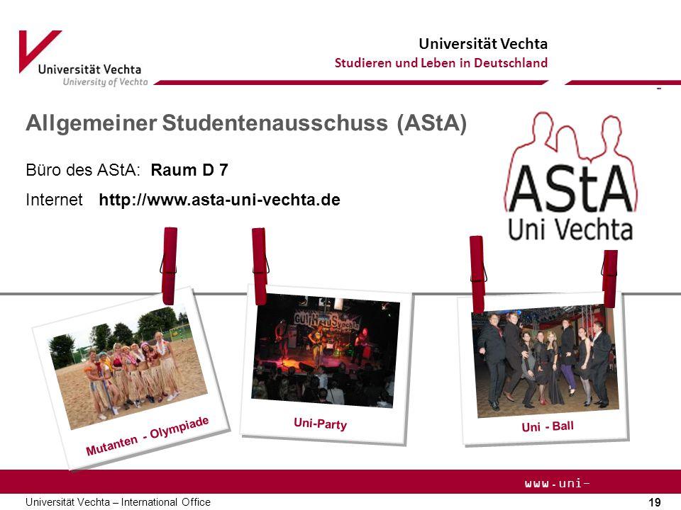 Universität Vechta Studieren und Leben in Deutschland 19 Universität Vechta – International Office www.uni- vechta.de Allgemeiner Studentenausschuss (AStA) Uni-Party Uni - Ball Mutanten - Olympiade Büro des AStA: Raum D 7 Internet http://www.asta-uni-vechta.de