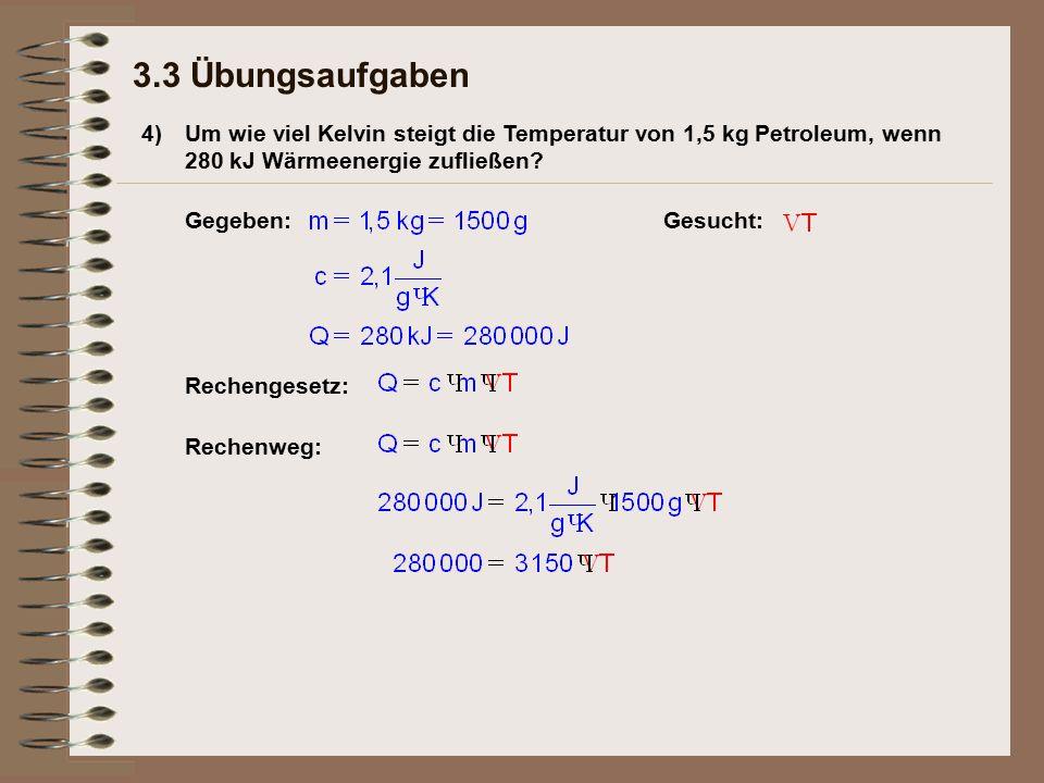 4) 3.3 Übungsaufgaben Um wie viel Kelvin steigt die Temperatur von 1,5 kg Petroleum, wenn 280 kJ Wärmeenergie zufließen.