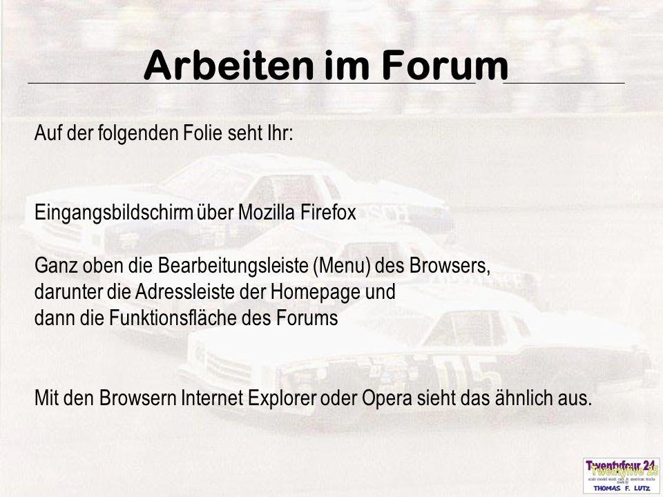 3 Arbeiten im Forum Auf der folgenden Folie seht Ihr: Eingangsbildschirm über Mozilla Firefox Ganz oben die Bearbeitungsleiste (Menu) des Browsers, darunter die Adressleiste der Homepage und dann die Funktionsfläche des Forums Mit den Browsern Internet Explorer oder Opera sieht das ähnlich aus.
