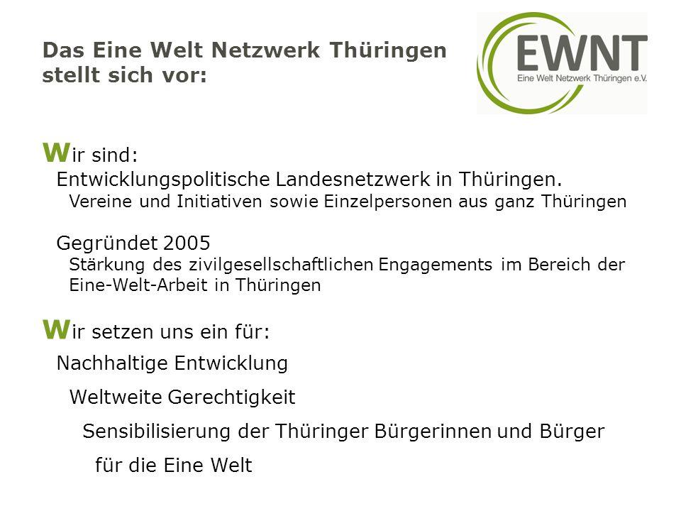 Das Eine Welt Netzwerk Thüringen stellt sich vor: W ir sind: Entwicklungspolitische Landesnetzwerk in Thüringen. Vereine und Initiativen sowie Einzelp