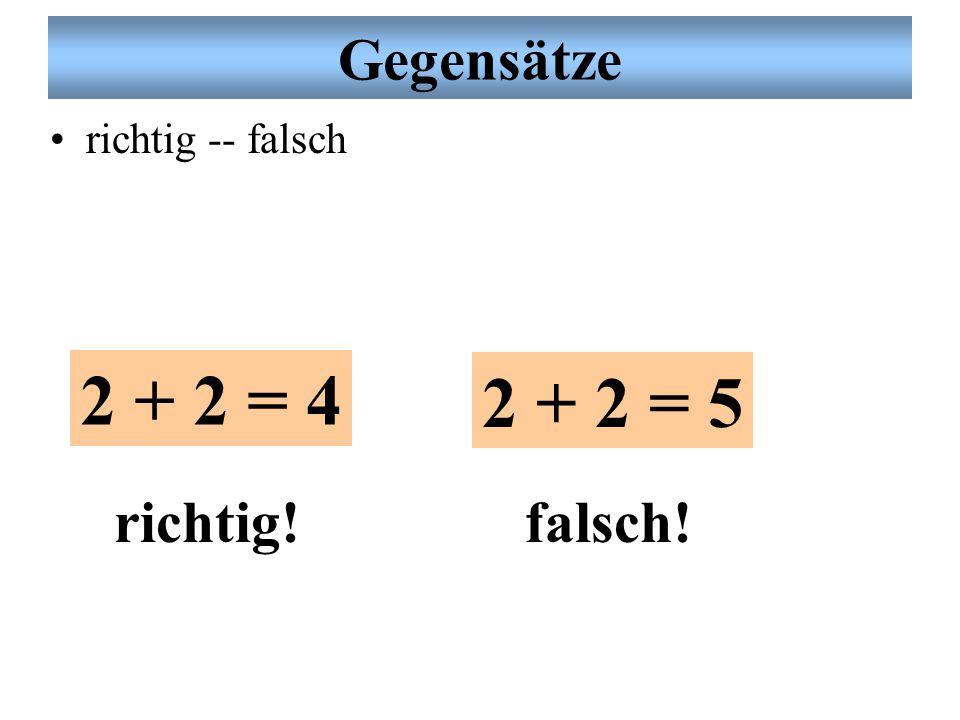 Gegensätze richtig -- falsch 2 + 2 = 4 2 + 2 = 5 richtig!falsch!