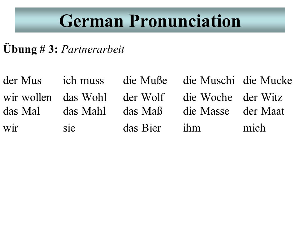 German Pronunciation Übung # 3: Partnerarbeit der Musich mussdie Mußedie Muschidie Mucke wir wollendas Wohlder Wolfdie Wocheder Witz das Maldas Mahldas Maßdie Masseder Maat wirsiedas Bierihmmich