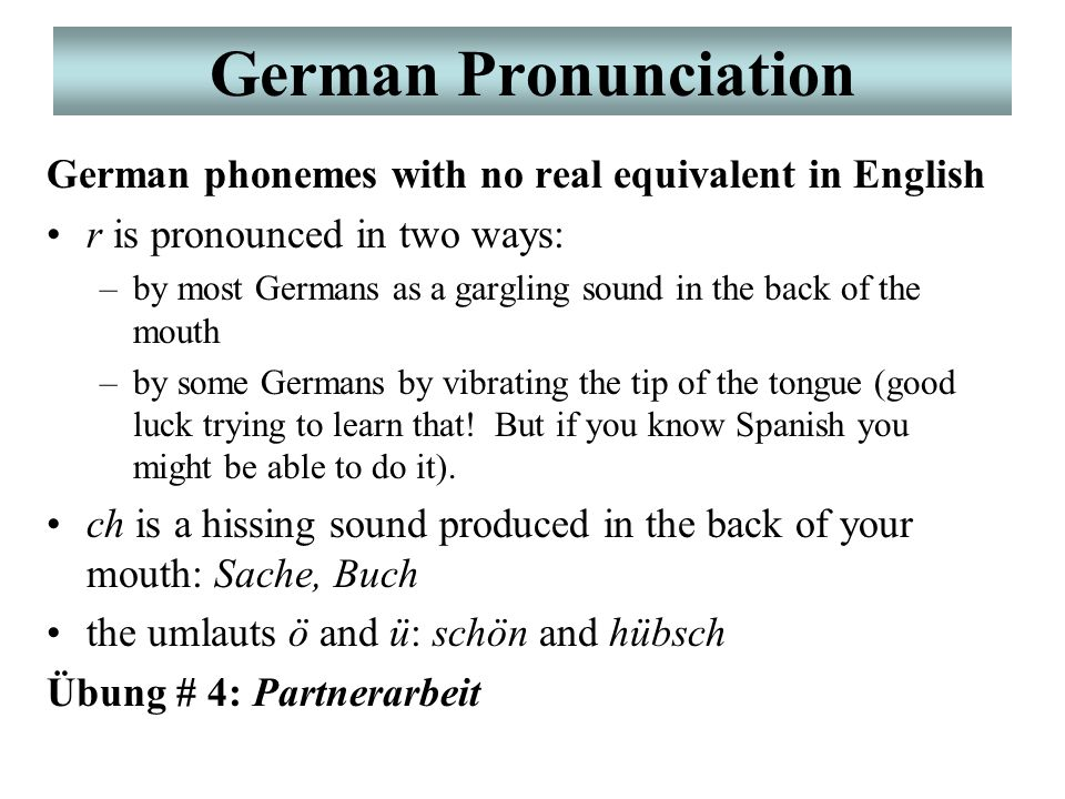 German Pronunciation German phonemes with no real equivalent in English r is pronounced in two ways: –by most Germans as a gargling sound in the back of the mouth –by some Germans by vibrating the tip of the tongue (good luck trying to learn that.