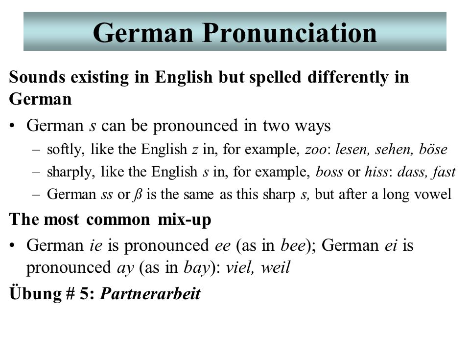 German Pronunciation Sounds existing in English but spelled differently in German German s can be pronounced in two ways –softly, like the English z in, for example, zoo: lesen, sehen, böse –sharply, like the English s in, for example, boss or hiss: dass, fast –German ss or ß is the same as this sharp s, but after a long vowel The most common mix-up German ie is pronounced ee (as in bee); German ei is pronounced ay (as in bay): viel, weil Übung # 5: Partnerarbeit