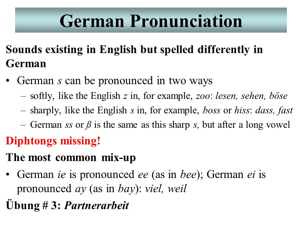 German Pronunciation Sounds existing in English but spelled differently in German German s can be pronounced in two ways –softly, like the English z in, for example, zoo: lesen, sehen, böse –sharply, like the English s in, for example, boss or hiss: dass, fast –German ss or ß is the same as this sharp s, but after a long vowel Diphtongs missing.