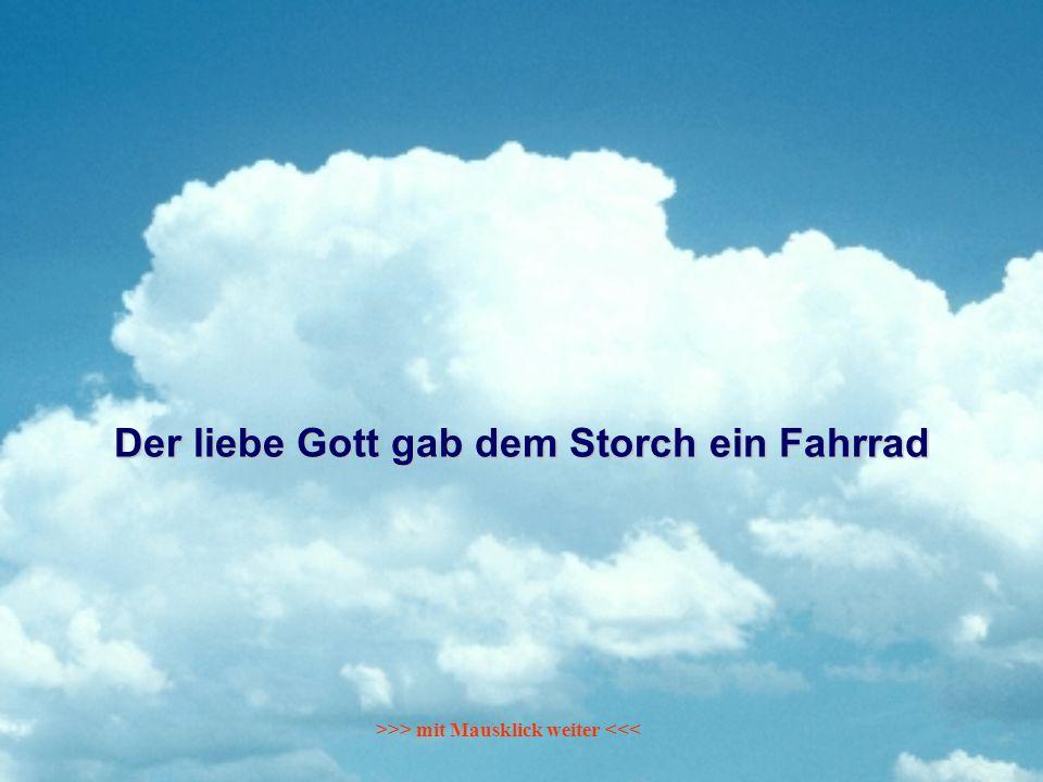 Der liebe Gott gab dem Storch ein Fahrrad >>> mit Mausklick weiter <<<