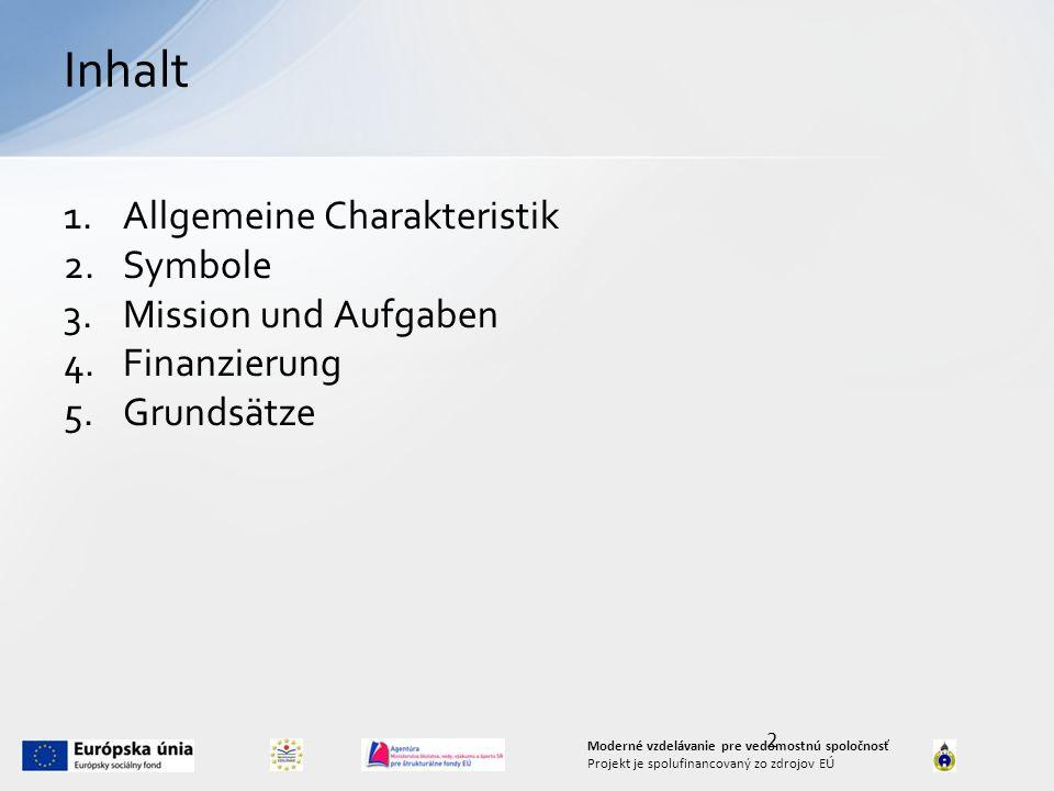 2 Moderné vzdelávanie pre vedomostnú spoločnosť Projekt je spolufinancovaný zo zdrojov EÚ Inhalt 1.Allgemeine Charakteristik 2.Symbole 3.Mission und Aufgaben 4.Finanzierung 5.Grundsätze
