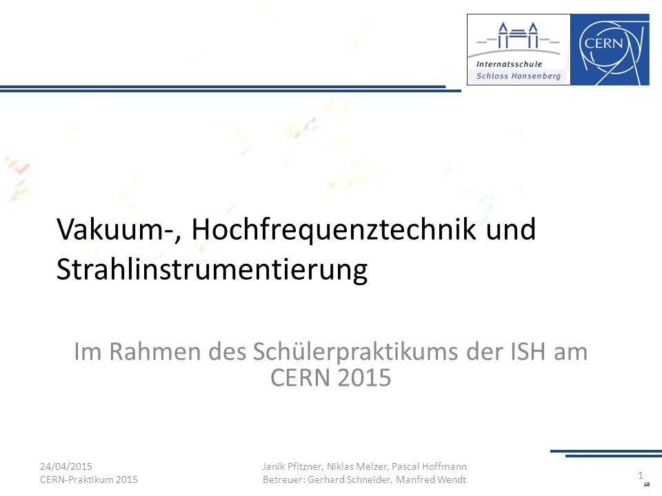 Vakuum-, Hochfrequenztechnik und Strahlinstrumentierung Im Rahmen des Schülerpraktikums der ISH am CERN 2015 24/04/2015 CERN-Praktikum 2015 Janik Pfit