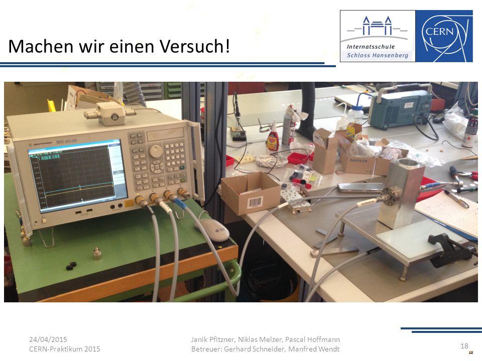 Machen wir einen Versuch! 24/04/2015 CERN-Praktikum 2015 Janik Pfitzner, Niklas Melzer, Pascal Hoffmann Betreuer: Gerhard Schneider, Manfred Wendt 18