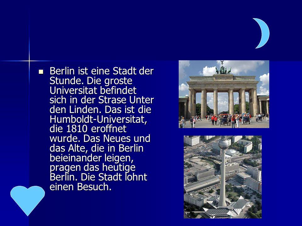 Berlin ist eine Stadt der Stunde. Die groste Universitat befindet sich in der Strase Unter den Linden. Das ist die Humboldt-Universitat, die 1810 erof