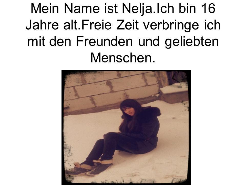 Mein Name ist Nelja.Ich bin 16 Jahre alt.Freie Zeit verbringe ich mit den Freunden und geliebten Menschen.