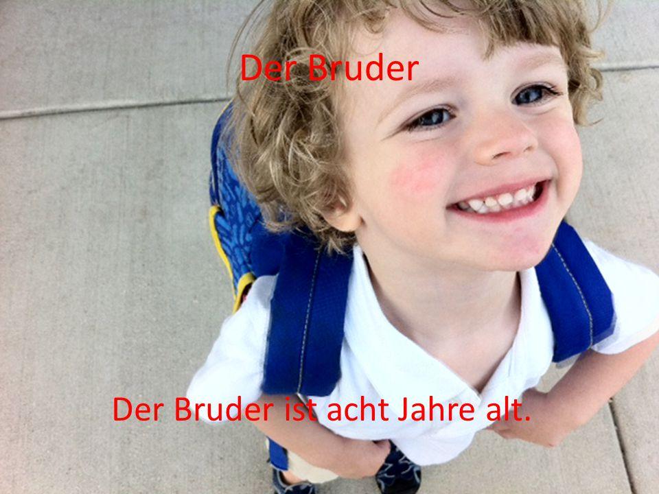 Der Bruder Der Bruder ist acht Jahre alt.