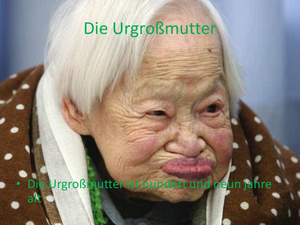 Die Urgroßmutter Die Urgroßmutter ist hundert und neun jahre alt