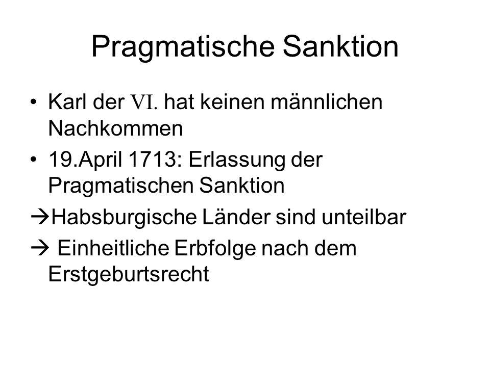 Pragmatische Sanktion Karl der VI. hat keinen männlichen Nachkommen 19.April 1713: Erlassung der Pragmatischen Sanktion  Habsburgische Länder sind un