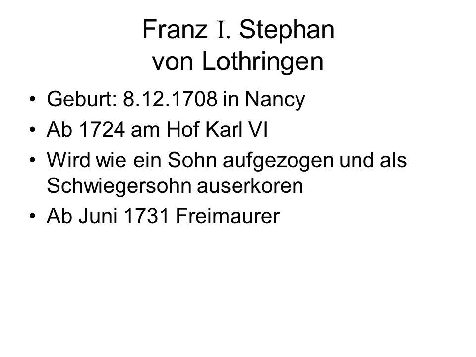 Franz I. Stephan von Lothringen Geburt: 8.12.1708 in Nancy Ab 1724 am Hof Karl VI Wird wie ein Sohn aufgezogen und als Schwiegersohn auserkoren Ab Jun