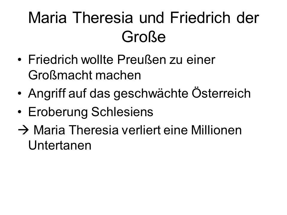 Maria Theresia und Friedrich der Große Friedrich wollte Preußen zu einer Großmacht machen Angriff auf das geschwächte Österreich Eroberung Schlesiens