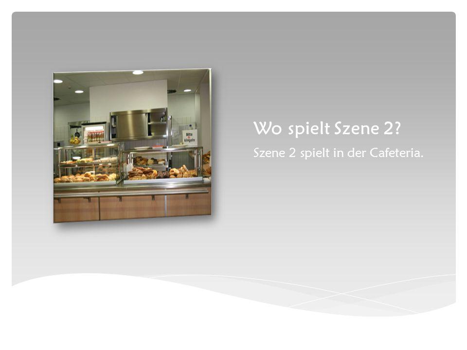 Wo spielt Szene 2 Szene 2 spielt in der Cafeteria.